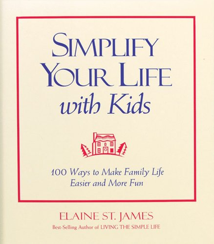 Simplify Your Life with Kids: 100 Ways to Make Family Life Easier and More Fun (Elaine St. James Little Books)