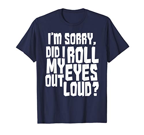 I'm Sorry Did I Roll My Eyes Out Loud Funny Teen Sarcastic T-Shirt -