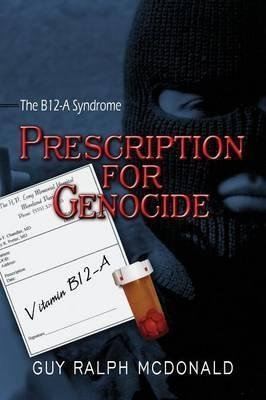 [(Prescription for Genocide : The B12-A Syndrome)] [By (author) Guy Ralph McDonald] published on (April, 2009)