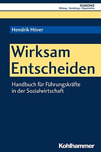 Wirksam Entscheiden: Handbuch für Führungskräfte in der Sozialwirtschaft (DIAKONIE / Bildung - Gestaltung - Organisation 17)