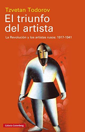 El triunfo del artista: La Revolución y los artistas rusos: 1917-1941 por Tzvetan Todorov