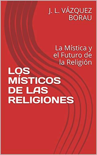 LOS MÍSTICOS DE LAS RELIGIONES: La Mística y el Futuro de la Religión por J. L. VÁZQUEZ BORAU