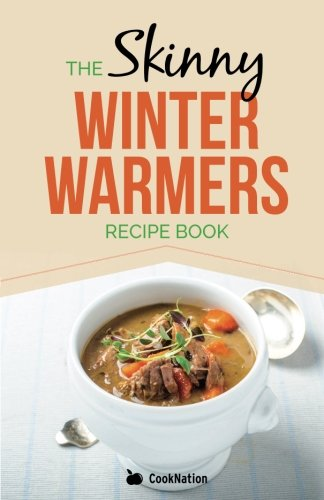 Skinny Winter Warmers Recipe Book: Low Calorie Soups, Stews, Casseroles & One Pot Meals Under 300, 400 & 500 Calories