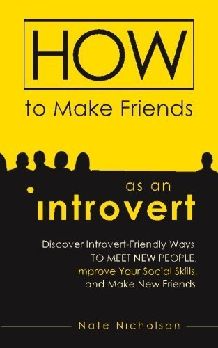 How to Make Friends as an Introvert: Discover Introvert-Friendly Ways to Meet New People, Improve Your Social Skills, and Make New Friends by Nate Nicholson (2015-01-27)