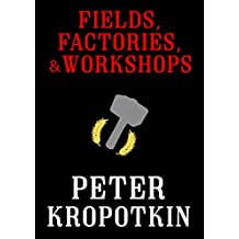 Fields, Factories, and Workshops (The Kropotkin Collection Book 3)