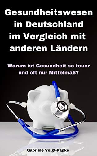 Gesundheitswesen in Deutschland - im Vergleich mit anderen Ländern : Warum ist Gesundheit so teuer und oft nur Mittelmaß?