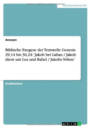 Biblische Exegese Der Textstelle Genesis 29,14 Bis 30,24: 'Jakob Bei Laban / Jakob Dient Um Lea Und Rahel / Jakobs Sohne'