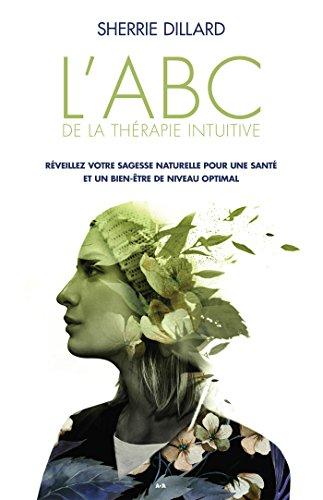 Lire en ligne L'ABC de la thérapie intuitive: Réveillez votre sagesse naturelle pour une santé parfaite et un bien-être optimal pdf, epub ebook