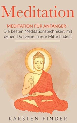 Meditation: Meditation für Anfänger - Die besten Meditationstechniken, mit denen Du Deine innere Mitte findest