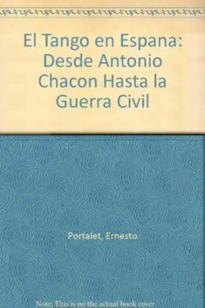 El Tango en Espana: Desde Antonio Chacon Hasta la Guerra Civil por Ernesto Portalet