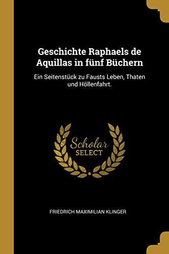 Geschichte Raphaels de Aquillas in Fünf Büchern: Ein Seitenstück Zu Fausts Leben, Thaten Und Höllenfahrt.
