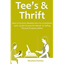 TEE'S & THRIFT SELLING: How to Go from Absolute Zero to a Consistent $500- $3,000 Income Per Month via Selling Physical Products Online (English Edition)