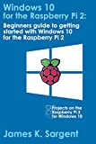 Windows 10 for the Raspberry Pi: Getting Started with Windows 10: Beginners guide to getting started with Windows 10 for the Raspberry Pi