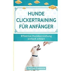 Hunde Clickertraining für Anfänger: So lernt der Hund Tricks! Clickern mit dem Hund - so gehts! (Effektive Hundeerziehung - einfach erklärt! Band, Band 8)