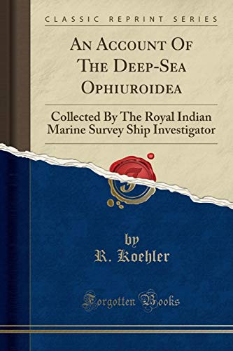 An Account of the Deep-Sea Ophiuroidea: Collected by the Royal Indian Marine Survey Ship Investigator (Classic Reprint) par R Koehler