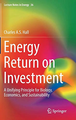 Energy Return on Investment: A Unifying Principle for Biology, Economics, and Sustainability (Lecture Notes in Energy, Band 36) -