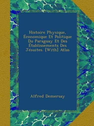 Histoire Physique, Économique Et Politique Du Paraguay Et Des Établissements Des Jésuites. [With] Atlas par Alfred Demersay
