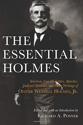 The Essential Holmes: Selections from the Letters, Speeches, Judicial Opinions, and Other Writings of Oliver Wendell Holmes, Jr.