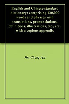 English and Chinese standard dictionary: comprising 120,000 words and phrases with translations, pronunciations, definitions, illustrations, etc., etc., with a copious appendix by [Yen, Hui-Ch'ing]