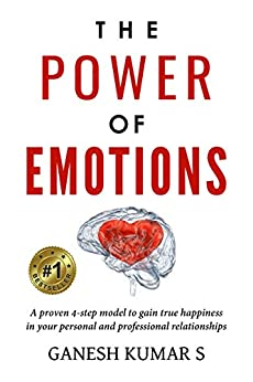 The Power Of Emotions: A Proven 4-Step Model to Gain True Happiness in your Personal and Professional Relationships by [Kumar S, Ganesh]