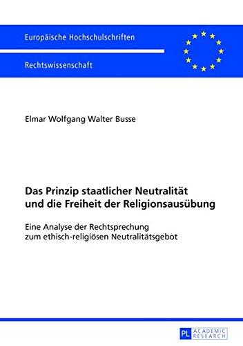 Das Prinzip staatlicher Neutralität und die Freiheit der Religionsausübung: Eine Analyse der Rechtsprechung zum ethisch-religiösen Neutralitätsgebot ... Universitaires Européennes, Band 5481)