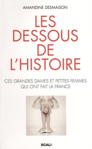 Les Dessous de l'histoire - Ces grandes dames et petites femmes qui ont fait la France