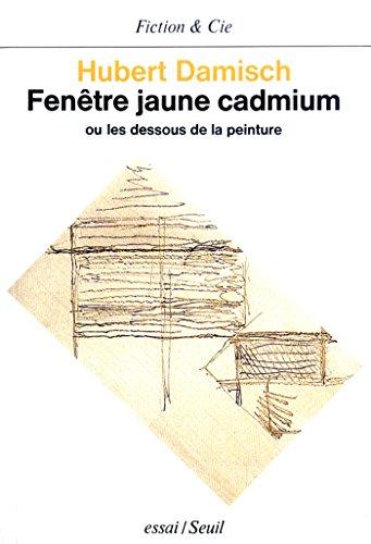 Fenêtre jaune cadmium. Ou les dessous de la peinture (Fiction & Cie) par Hubert Damisch