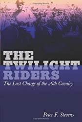 The Twilight Riders: The Last Charge of the 26th Cavalry by Peter F. Stevens (2011-04-01)