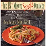 15 Minute Single Gourmet: 100 Deliciously Simple Recipes for One