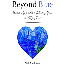 Beyond Blue: Creative Approaches to Releasing Grief and Flying Free (Inspiration & Creativity Book 3)