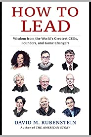 How to Lead: Wisdom from the World's Greatest CEOs, Founders, and Game Chan