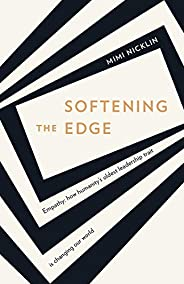 Softening the Edge: Empathy: how humanity's oldest leadership trait is changing our w