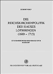 Die Reichskirchenpolitik des Hauses Lothringen (1680-1715): Eine Habsburger Sekundogenitur im Reich? (Beiträge zur Geschichte der Reichskirche in der Neuzeit)