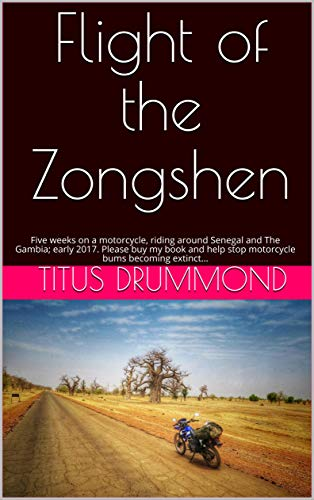 Flight of the Zongshen: Five weeks on a motorcycle, riding around Senegal  and The Gambia