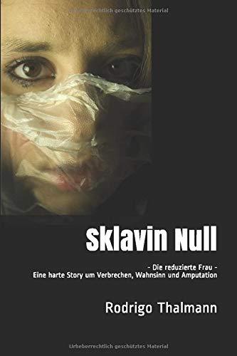 Sklavin Null - Die reduzierte Frau - Hardboiled Krimi Edition: Eine harte Story um Verbrechen, Wahnsinn und Amputation