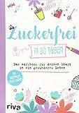 Zuckerfrei in 30 Tagen: Das Workbook für deinen Start in ein gesünderes Leben
