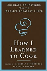 How I Learned To Cook: Culinary Educations from the World's Greatest Chefs by Kimberly Witherspoon (2006-10-31)