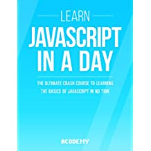 Javascript: Learn Javascript In A DAY! - The Ultimate Crash Course to Learning the Basics of the Javascript Programming Language In No Time (Javascript, ... Development Book 1) (English Edition)