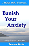 7 Ways and 7 Days to Banish Your Anxiety - Getting a Grip and Letting it Go