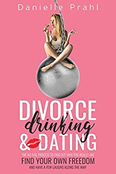 Divorce, Drinking and Dating: The no-fail process to find out who you really are, find your own freedom, and have a few laughs along the way (English Edition) di [Prahl, Danielle]