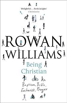 Being Christian: Baptism, Bible, Eucharist, Prayer by [Williams, Rowan]