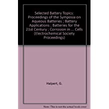 Selected Battery Topics: Proceedings of the Symposia on Aqueous Batteries ; Battery Applications ; Batteries for the 21st Century ; Corrosion in Cells (Electrochemical Society Proceedings)