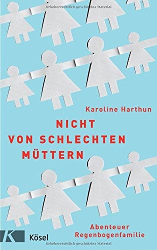 Nicht von schlechten Müttern. Abenteuer Regenbogenfamilie von Karoline Harthun
