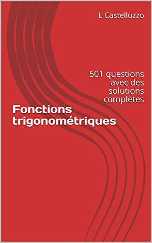 Fonctions trigonométriques: 501 questions avec des solutions complètes par L Castelluzzo