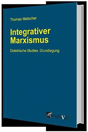 Integrativer Marxismus: Dialektische Studien. Grundlegung