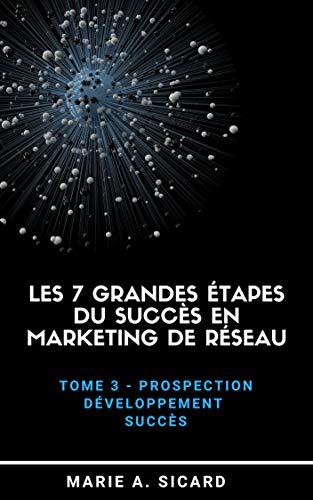 LES 7 GRANDES ÉTAPES DU SUCCÈS EN MARKETING DE RÉSEAU: Tome 3: Prospection, développement, succès par Marie A. Sicard