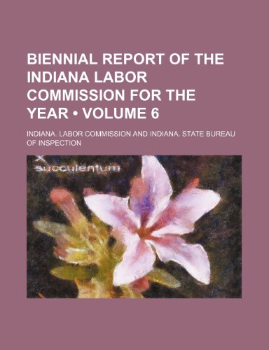 Biennial report of the Indiana Labor Commission for the year  (Volume 6)