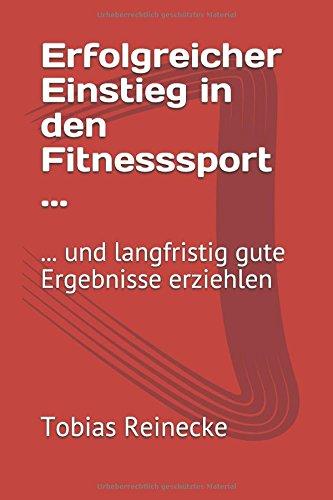 Erfolgreicher Einstieg in den Fitnesssport ...: ... und langfristig gute Ergebnisse erziehlen