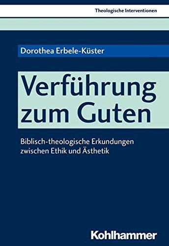 Verführung zum Guten: Biblisch-theologische Erkundungen zwischen Ethik und Ästhetik (Theologische Interventionen, Band 3)