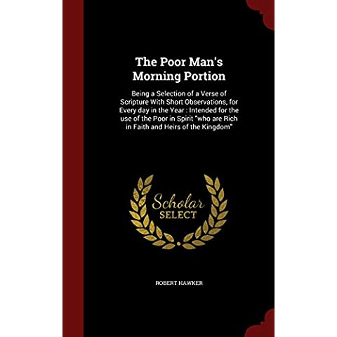 The Poor Man's Morning Portion: Being a Selection of a Verse of Scripture with Short Observations, for Every Day in the Year: Intended for the Use of ... Are Rich in Faith and Heirs of the Kingdom